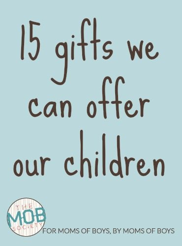 If you are faithful to offer your children these 15 gifts, you will find your relationship with them, and influence on them, will be great.