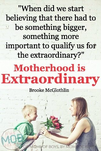 When did we start believing that there had to be something more, something bigger, something more important to qualify us for the extraordinary?  Motherhood IS extraordinary…