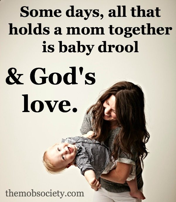 Some days, all that holds a mom together is baby drool and God's love.