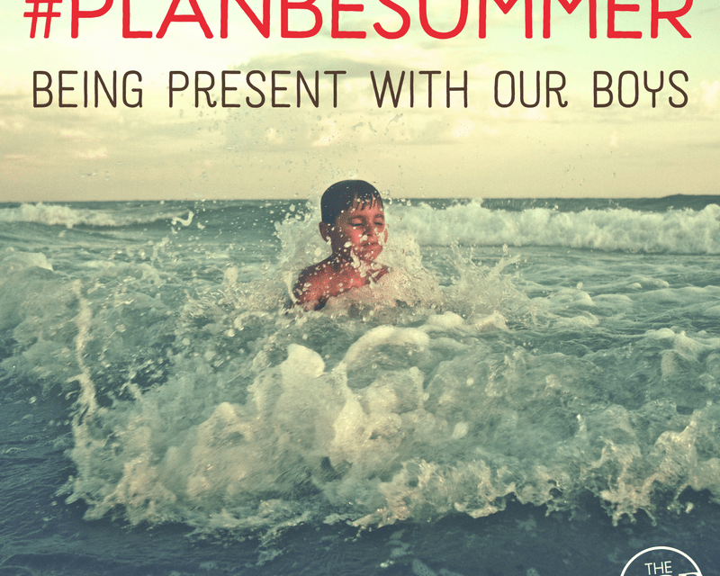 #PlanBeSummer: Being Present with Our Boys