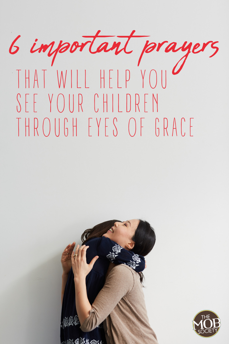 MENTORING MONDAY – 6 IMPORTANT PRAYERS THAT WILL HELP YOU SEE YOUR CHILDREN THROUGH EYES OF GRACE