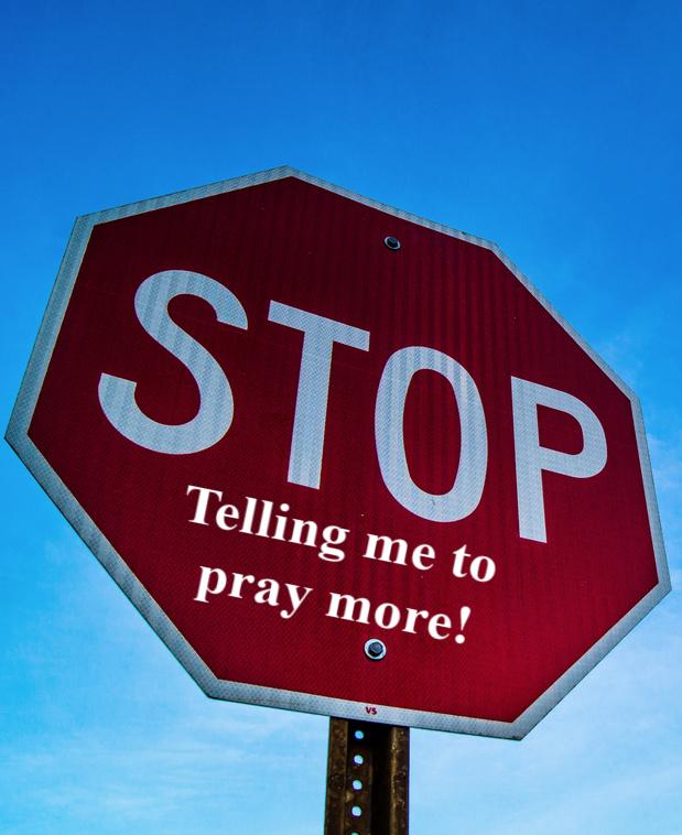 STOP Telling Me to Pray More!!