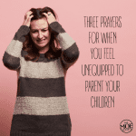3 Prayers for When You Feel Unequipped to Parent Your Children