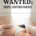 WANTED: Gospel-Centered Parents